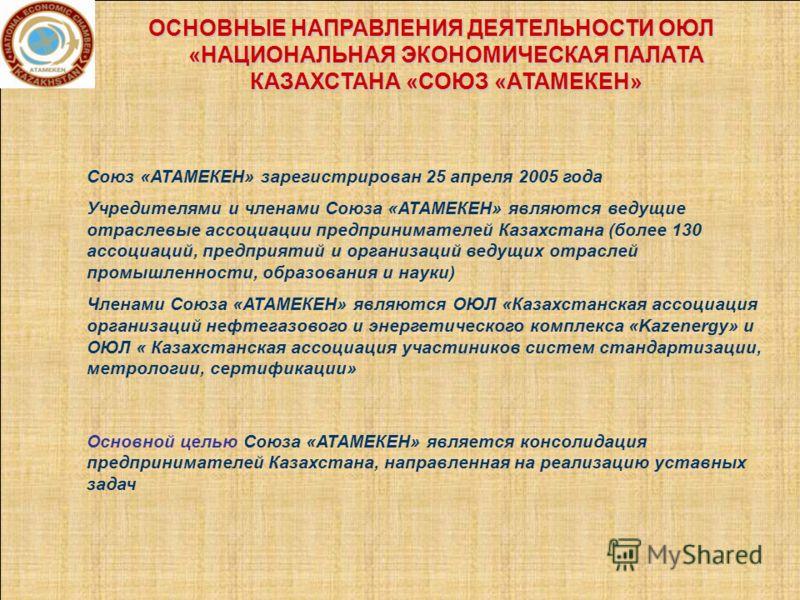 ОСНОВНЫЕ НАПРАВЛЕНИЯ ДЕЯТЕЛЬНОСТИ ОЮЛ «НАЦИОНАЛЬНАЯ ЭКОНОМИЧЕСКАЯ ПАЛАТА КАЗАХСТАНА «СОЮЗ «АТАМЕКЕН» Союз «АТАМЕКЕН» зарегистрирован 25 апреля 2005 года Учредителями и членами Союза «АТАМЕКЕН» являются ведущие отраслевые ассоциации предпринимателей К