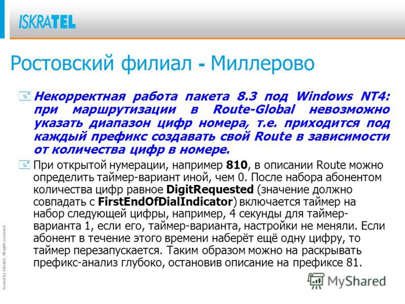 Issued by Iskratel; All rights reserved Ростовский филиал - Миллерово + Некорректная работа пакета 8.3 под Windows NT4: при маршрутизации в Route-Global невозможно указать диапазон цифр номера, т.е. приходится под каждый префикс создавать свой Route