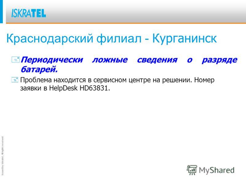 Issued by Iskratel; All rights reserved Краснодарский филиал - Курганинск + Периодически ложные сведения о разряде батарей. +Проблема находится в сервисном центре на решении. Номер заявки в HelpDesk HD63831.