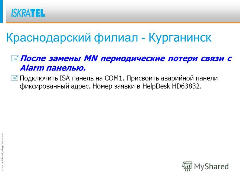 Issued by Iskratel; All rights reserved Краснодарский филиал - Курганинск +После замены MN периодические потери связи с Alarm панелью. +Подключить ISA панель на COM1. Присвоить аварийной панели фиксированный адрес. Номер заявки в HelpDesk HD63832.