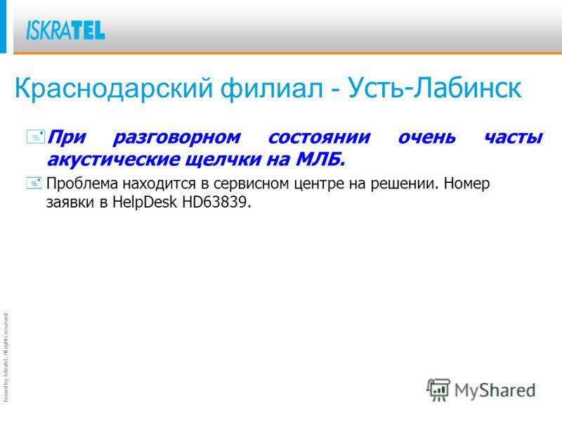Issued by Iskratel; All rights reserved Краснодарский филиал - Усть-Лабинск + При разговорном состоянии очень часты акустические щелчки на МЛБ. +Проблема находится в сервисном центре на решении. Номер заявки в HelpDesk HD63839.