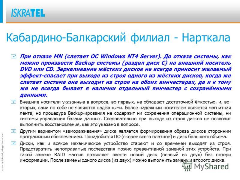 Issued by Iskratel; All rights reserved Кабардино-Балкарский филиал - Нарткала + При отказе MN (слетает ОС Windows NT4 Server). До отказа системы, как можно произвести Backup системы (раздел диск С) на внешний носитель DVD или CD. Зеркаливание жёстки