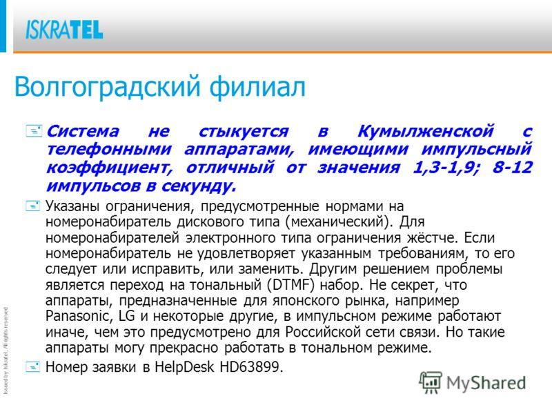 Issued by Iskratel; All rights reserved Волгоградский филиал + Система не стыкуется в Кумылженской с телефонными аппаратами, имеющими импульсный коэффициент, отличный от значения 1,3-1,9; 8-12 импульсов в секунду. +Указаны ограничения, предусмотренны