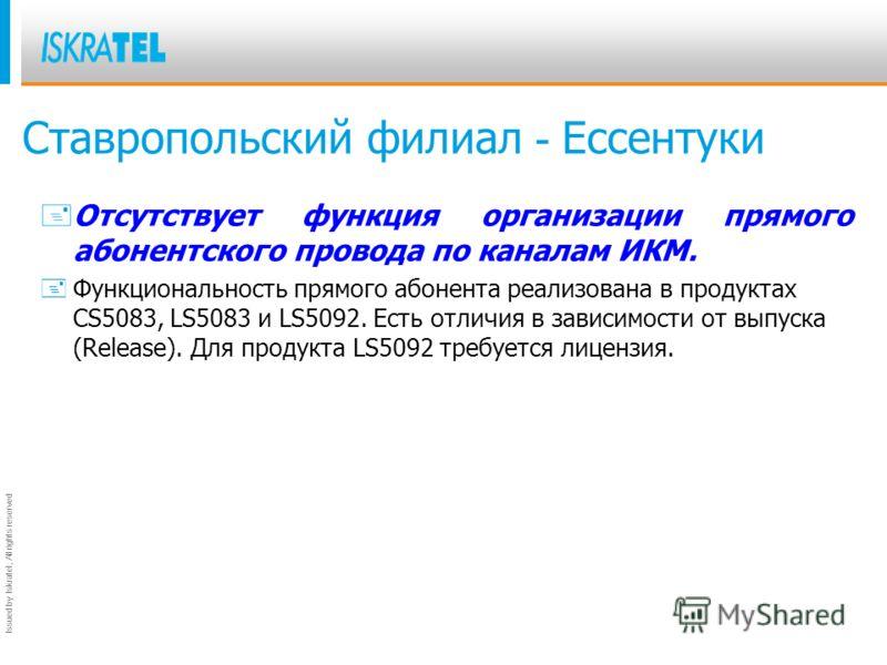 Issued by Iskratel; All rights reserved Ставропольский филиал - Ессентуки + Отсутствует функция организации прямого абонентского провода по каналам ИКМ. +Функциональность прямого абонента реализована в продуктах CS5083, LS5083 и LS5092. Есть отличия