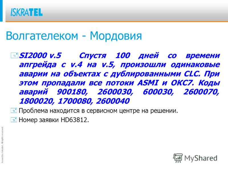 Issued by Iskratel; All rights reserved Волгателеком - Мордовия +SI2000 v.5Спустя 100 дней со времени апгрейда с v.4 на v.5, произошли одинаковые аварии на объектах с дублированными CLC. При этом пропадали все потоки ASMI и ОКС7. Коды аварий 900180,