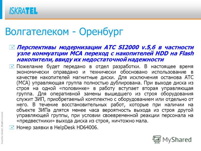 Issued by Iskratel; All rights reserved Волгателеком - Оренбург +Перспективы модернизации АТС SI2000 v.5,6 в частности узле коммуатции MCA переход с накопителей HDD на Flash накопители, ввиду их недостаточной надежности +Пожелание будет передано в от