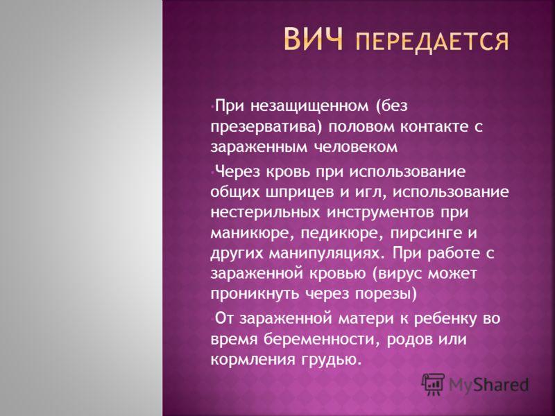 При незащищенном (без презерватива) половом контакте с зараженным человеком Через кровь при использование общих ш прицев и игл, использование нестерильных инструментов при маникюре, педикюре, пирсинге и других манипуляциях. При работе с зараженной кр