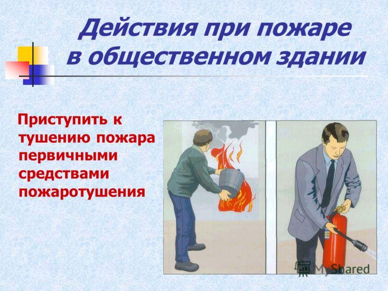 Действия при пожаре в общественном здании Приступить к тушению пожара первичными средствами пожаротушения