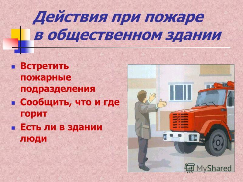 Действия при пожаре в общественном здании Встретить пожарные подразделения Сообщить, что и где горит Есть ли в здании люди
