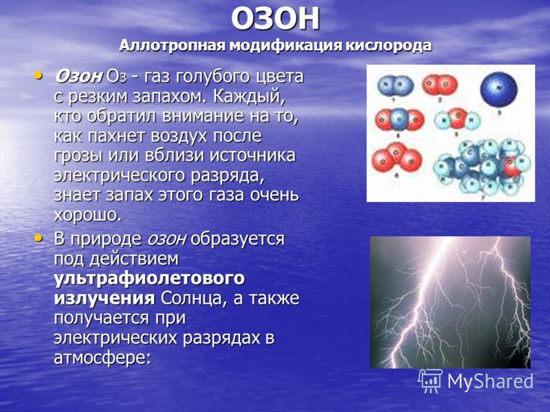 ОЗОН Аллотропная модификация кислорода Озон О 3 - газ голубого цвета с резким запахом. Каждый, кто обратил внимание на то, как пахнет воздух после грозы или вблизи источника электрического разряда, знает запах этого газа очень хорошо. Озон О 3 - газ