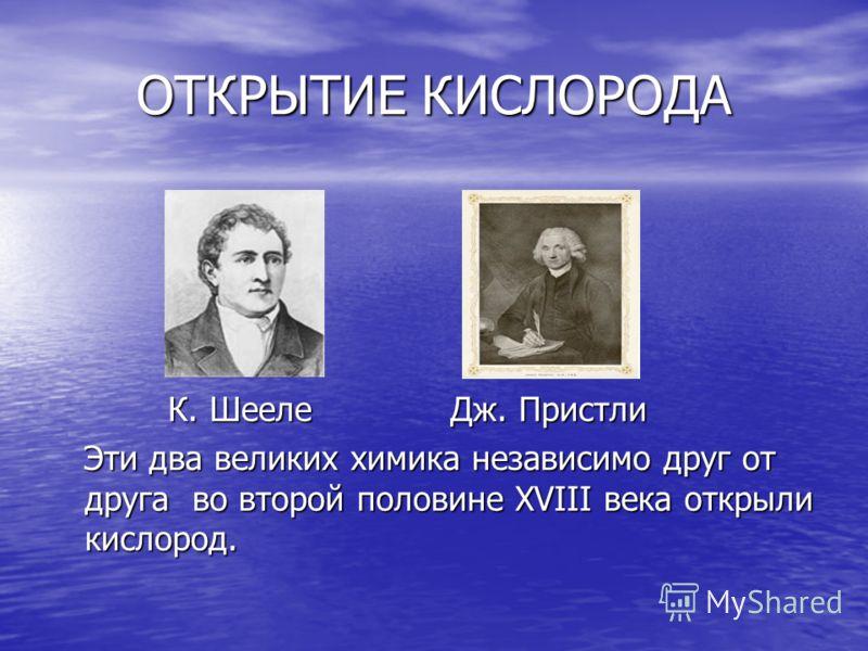 ОТКРЫТИЕ КИСЛОРОДА К. Шееле Дж. Пристли К. Шееле Дж. Пристли Эти два великих химика независимо друг от друга во второй половине XVIII века открыли кислород. Эти два великих химика независимо друг от друга во второй половине XVIII века открыли кислоро
