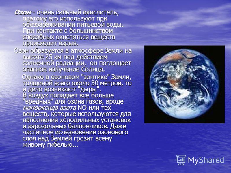 Озон - очень сильный окислитель, поэтому его используют при обеззараживании питьевой воды. При контакте с большинством способных окисляться веществ происходит взрыв. Озон образуется в атмосфере Земли на высоте 25 км под действием солнечной радиации,