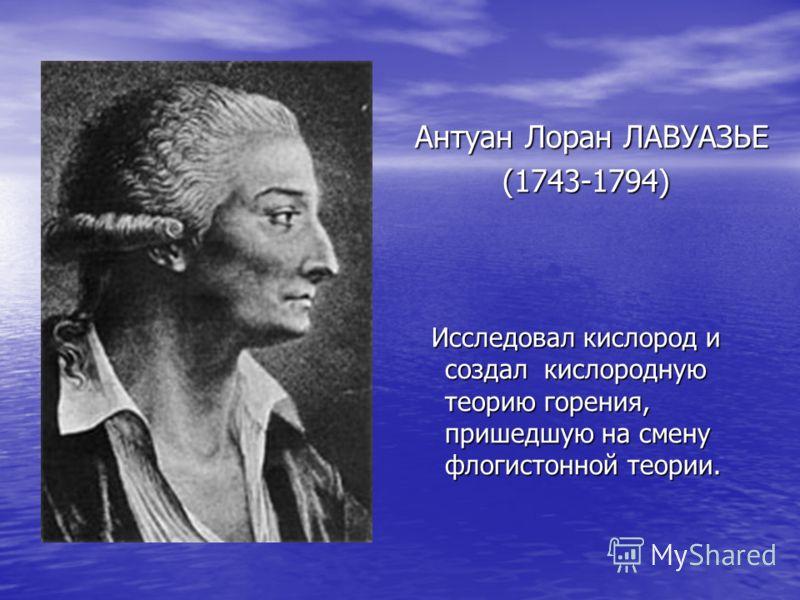 Антуан Лоран ЛАВУАЗЬЕ (1743-1794) (1743-1794) Исследовал кислород и создал кислородную теорию горения, пришедшую на смену флогистонной теории. Исследовал кислород и создал кислородную теорию горения, пришедшую на смену флогистонной теории.