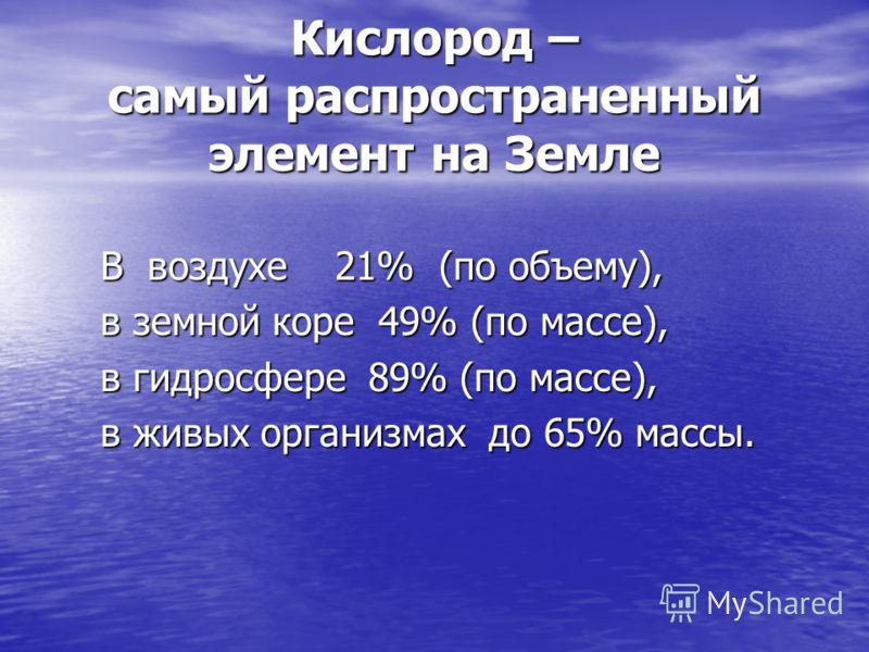 Кислород – самый распространенный элемент на Земле В воздухе 21% (по объему), В воздухе 21% (по объему), в земной коре 49% (по массе), в земной коре 49% (по массе), в гидросфере 89% (по массе), в гидросфере 89% (по массе), в живых организмах до 65% м