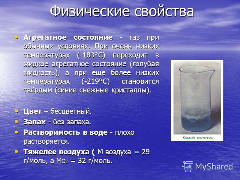 Физические свойства Агрегатное состояние - газ при обычных условиях. При очень низких температурах (-183°С) переходит в жидкое агрегатное состояние (голубая жидкость), а при еще более низких температурах (-219°С) становится твёрдым (синие снежные кри