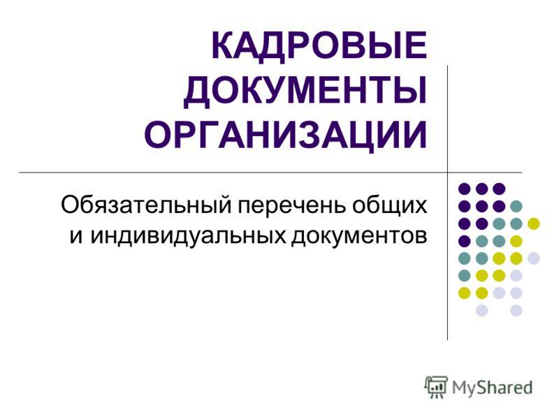 КАДРОВЫЕ ДОКУМЕНТЫ ОРГАНИЗАЦИИ Обязательный перечень общих и индивидуальных документов