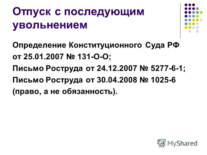 Отпуск с последующим увольнением Определение Конституционного Суда РФ от 25.01.2007 131-О-О; Письмо Роструда от 24.12.2007 5277-6-1; Письмо Роструда от 30.04.2008 1025-6 (право, а не обязанность).