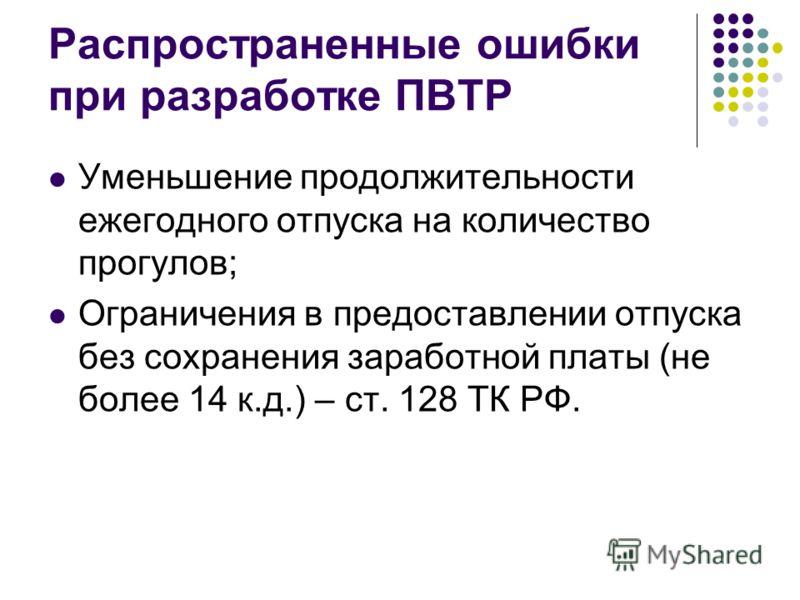 Распространенные ошибки при разработке ПВТР Уменьшение продолжительности ежегодного отпуска на количество прогулов; Ограничения в предоставлении отпуска без сохранения заработной платы (не более 14 к.д.) – ст. 128 ТК РФ.
