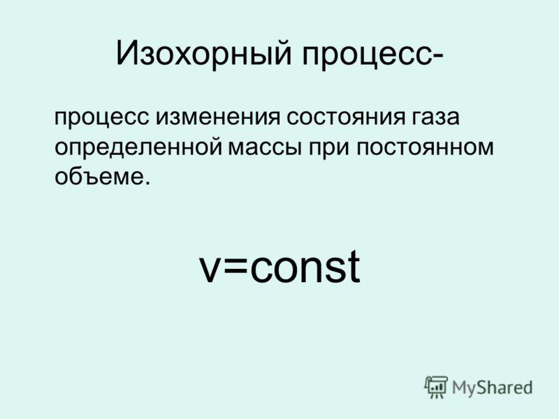 Изохорный процесс- процесс изменения состояния газа определенной массы при постоянном объеме. v=const