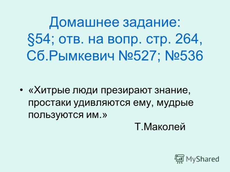 Домашнее задание: §54; отв. на вопр. стр. 264, Сб.Рымкевич 527; 536 «Хитрые люди презирают знание, простаки удивляются ему, мудрые пользуются им.» Т.Маколей