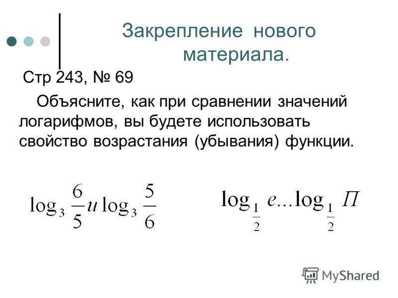 Закрепление нового материала. Стр 243, 69 Объясните, как при сравнении значений логарифмов, вы будете использовать свойство возрастания (убывания) функции.