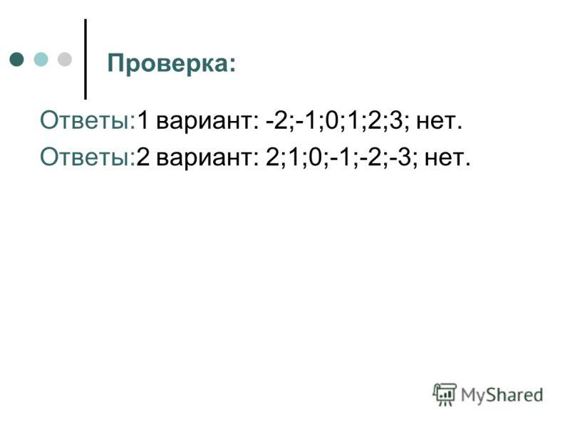 Проверка: Ответы:1 вариант: -2;-1;0;1;2;3; нет. Ответы:2 вариант: 2;1;0;-1;-2;-3; нет.