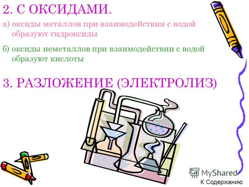 2. С ОКСИДАМИ. а) оксиды металлов при взаимодействии с водой образуют гидроксиды б) оксиды неметаллов при взаимодействии с водой образуют кислоты 3. РАЗЛОЖЕНИЕ (ЭЛЕКТРОЛИЗ) К Содержанию