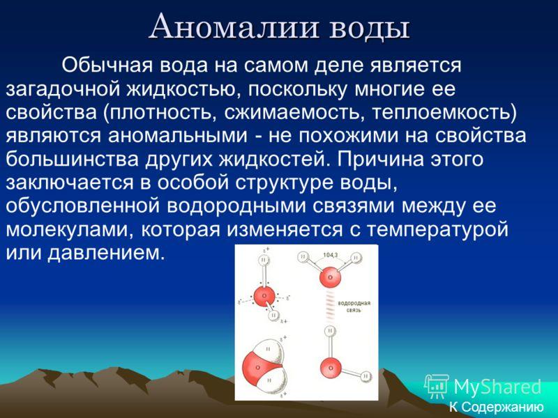 Аномалии воды Обычная вода на самом деле является загадочной жидкостью, поскольку многие ее свойства (плотность, сжимаемость, теплоемкость) являются аномальными - не похожими на свойства большинства других жидкостей. Причина этого заключается в особо