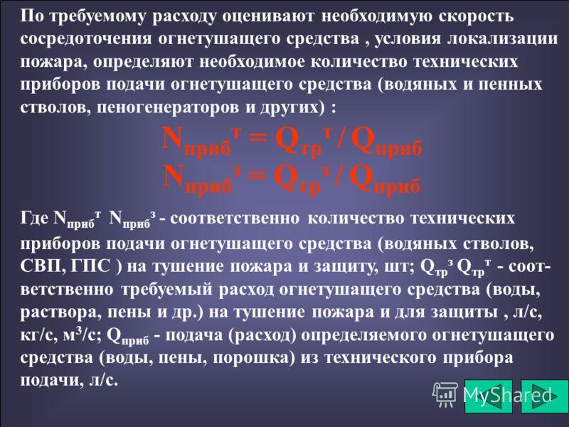 При объемном тушении пожара пеной средней или высокой кратности требуемый расход пены для заполнения помеще- ния определяем по формуле: Q тр п = V п х К 3 / Т р Где Q тр п - требуемый расход пены, м 3 /мин. ; V п - объем, заполняемый пеной, м 3 ; Т р