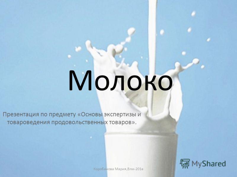 Молоко Презентация по предмету «Основы экспертизы и товароведения продовольственных товаров». Коробанова Мария,Влм-201е