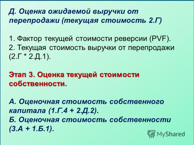 Д. Оценка ожидаемой выручки от перепродажи (текущая стоимость 2.Г) 1. Фактор текущей стоимости реверсии (PVF). 2. Текущая стоимость выручки от перепродажи (2.Г * 2.Д.1). Этап 3. Оценка текущей стоимости собственности. А. Оценочная стоимость собственн