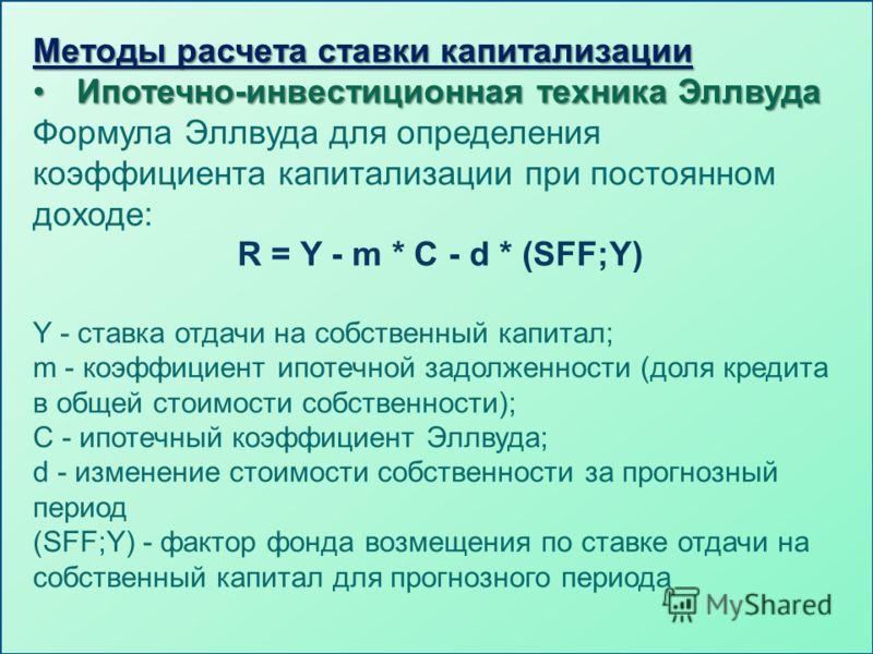 Методы расчета ставки капитализации Ипотечно-инвестиционная техника ЭллвудаИпотечно-инвестиционная техника Эллвуда Формула Эллвуда для определения коэффициента капитализации при постоянном доходе: R = Y - m * C - d * (SFF;Y) Y - ставка отдачи на собс
