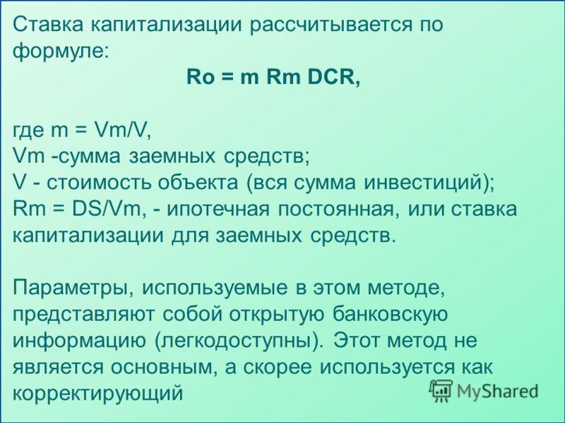 Ставка капитализации рассчитывается по формуле: Ro = m Rm DCR, где m = Vm/V, Vm -сумма заемных средств; V - стоимость объекта (вся сумма инвестиций); Rm = DS/Vm, - ипотечная постоянная, или ставка капитализации для заемных средств. Параметры, использ