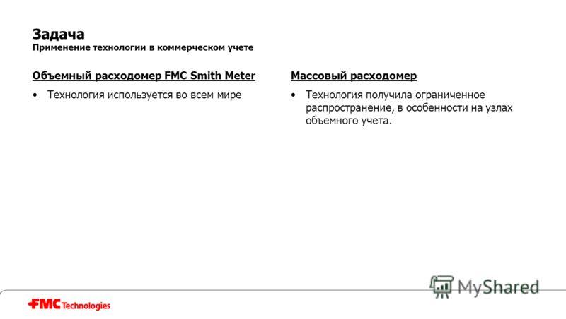 Задача Применение технологии в коммерческом учете Объемный расходомер FMC Smith Meter Технология используется во всем мире Массовый расходомер Технология получила ограниченное распространение, в особенности на узлах объемного учета.