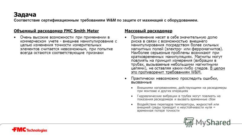 Задача Соответствие сертификационным требованиям W&M по защите от махинаций с оборудованием. Объемный расходомер FMC Smith Meter Очень высокие возможности при применении в коммерческом учете - внешнее манипулирование с целью изменения точности измери