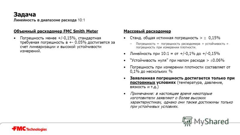Задача Линейность в диапазоне расхода 10:1 Объемный расходомер FMC Smith Meter Погрешность менее +/-0,15%, стандартная требуемая погрешность в +- 0.05% достигается за счет линеаризации и высокой устойчивости измерений. Массовый расходомер Станд. обща