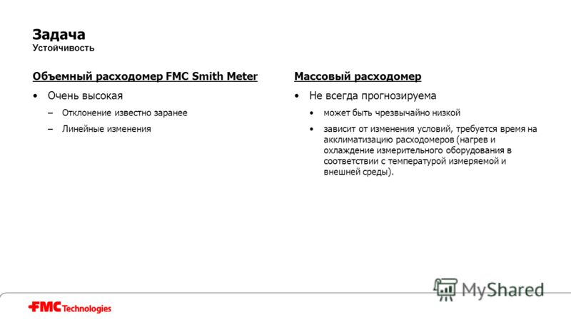 Задача Устойчивость Объемный расходомер FMC Smith Meter Очень высокая –Отклонение известно заранее –Линейные изменения Массовый расходомер Не всегда прогнозируема может быть чрезвычайно низкой зависит от изменения условий, требуется время на акклимат