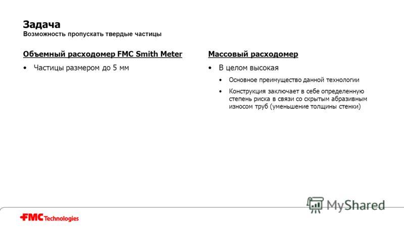Задача Возможность пропускать твердые частицы Объемный расходомер FMC Smith Meter Частицы размером до 5 мм Массовый расходомер В целом высокая Основное преимущество данной технологии Конструкция заключает в себе определенную степень риска в связи со