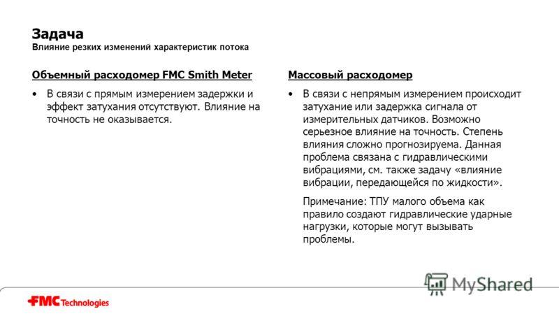 Задача Влияние резких изменений характеристик потока Объемный расходомер FMC Smith Meter В связи с прямым измерением задержки и эффект затухания отсутствуют. Влияние на точность не оказывается. Массовый расходомер В связи с непрямым измерением происх