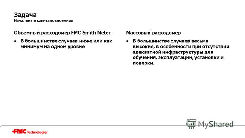 Задача Начальные капиталовложения Объемный расходомер FMC Smith Meter В большинстве случаев ниже или как минимум на одном уровне Массовый расходомер В большинстве случаев весьма высокие, в особенности при отсутствии адекватной инфраструктуры для обуч