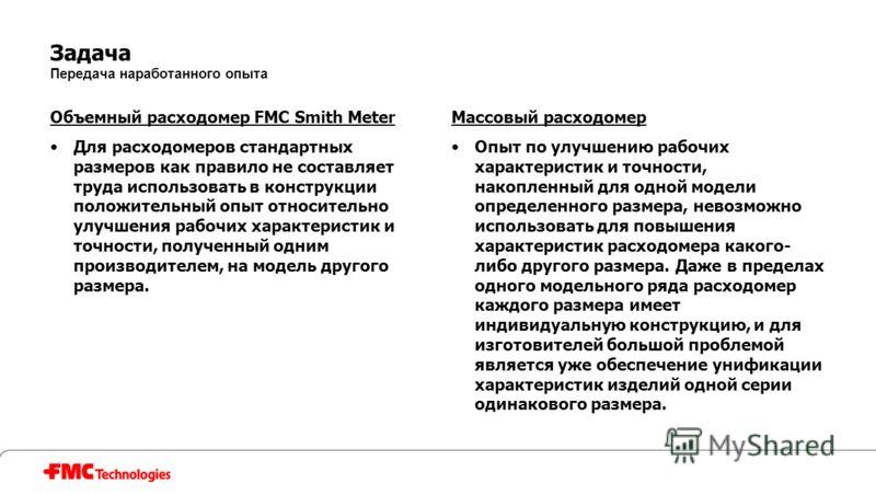 Задача Передача наработанного опыта Объемный расходомер FMC Smith Meter Для расходомеров стандартных размеров как правило не составляет труда использовать в конструкции положительный опыт относительно улучшения рабочих характеристик и точности, получ