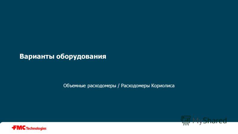 Варианты оборудования Объемные расходомеры / Расходомеры Кориолиса