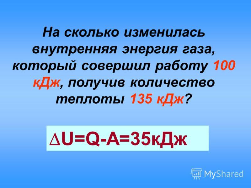 На сколько изменилась внутренняя энергия газа, который совершил работу 100 кДж, получив количество теплоты 135 кДж? U=Q-A=35кДж