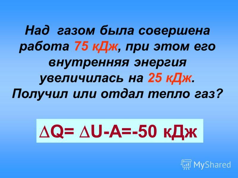 Над газом была совершена работа 75 кДж, при этом его внутренняя энергия увеличилась на 25 кДж. Получил или отдал тепло газ? Q= U-A=-50 кДж
