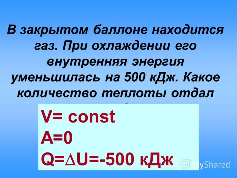 В закрытом баллоне находится газ. При охлаждении его внутренняя энергия уменьшилась на 500 кДж. Какое количество теплоты отдал газ? V= const A=0 Q= U=-500 кДж