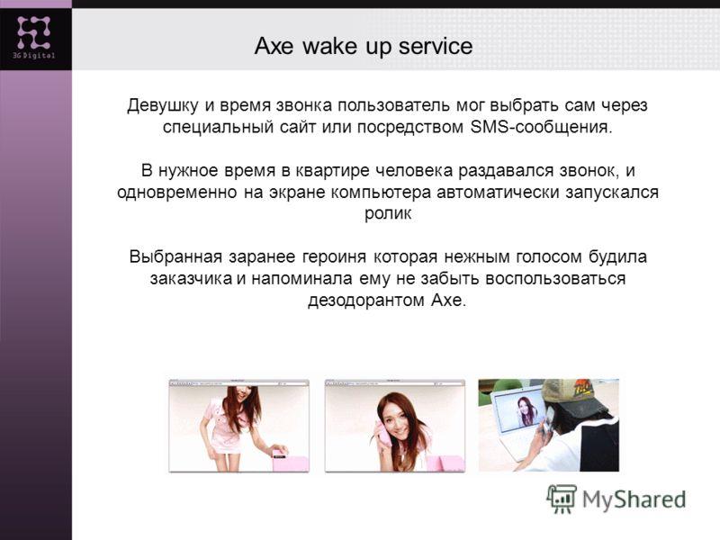 Axe wake up service Девушку и время звонка пользователь мог выбрать сам через специальный сайт или посредством SMS-сообщения. В нужное время в квартире человека раздавался звонок, и одновременно на экране компьютера автоматически запускался ролик Выб