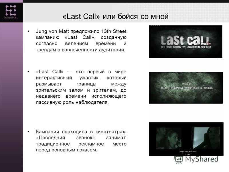 «Last Call» или бойся со мной Jung von Matt предложило 13th Street кампанию «Last Call», созданную согласно велениям времени и трендам о вовлеченности аудитории. «Last Call» это первый в мире интерактивный ужастик, который размывает границы между зри