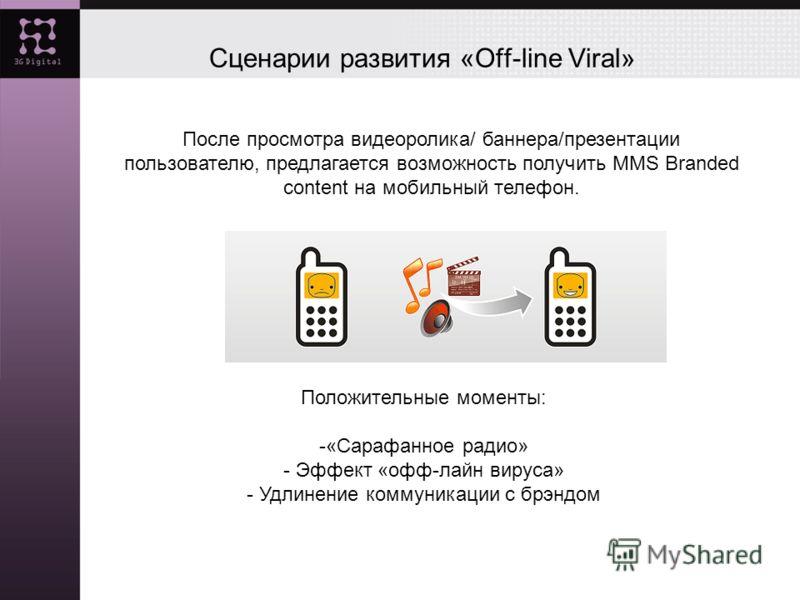 Сценарии развития «Off-line Viral» После просмотра видеоролика/ баннера/презентации пользователю, предлагается возможность получить MMS Branded content на мобильный телефон. Положительные моменты: -«Сарафанное радио» - Эффект «офф-лайн вируса» - Удли