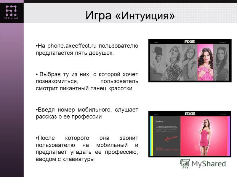 Игра « Интуиция » На phone.axeeffect.ru пользователю предлагается пять девушек. Выбрав ту из них, с которой хочет познакомиться, пользователь смотрит пикантный танец красотки. Введя номер мобильного, слушает рассказ о ее профессии После которого она
