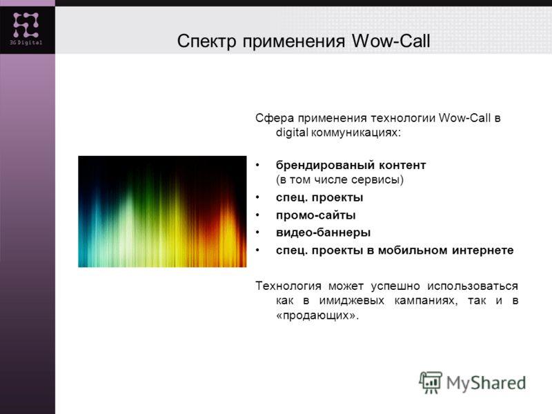 Спектр применения Wow-Call Сфера применения технологии Wow-Call в digital коммуникациях: брендированый контент (в том числе сервисы) спец. проекты промо-сайты видео-баннеры спец. проекты в мобильном интернете Технология может успешно использоваться к